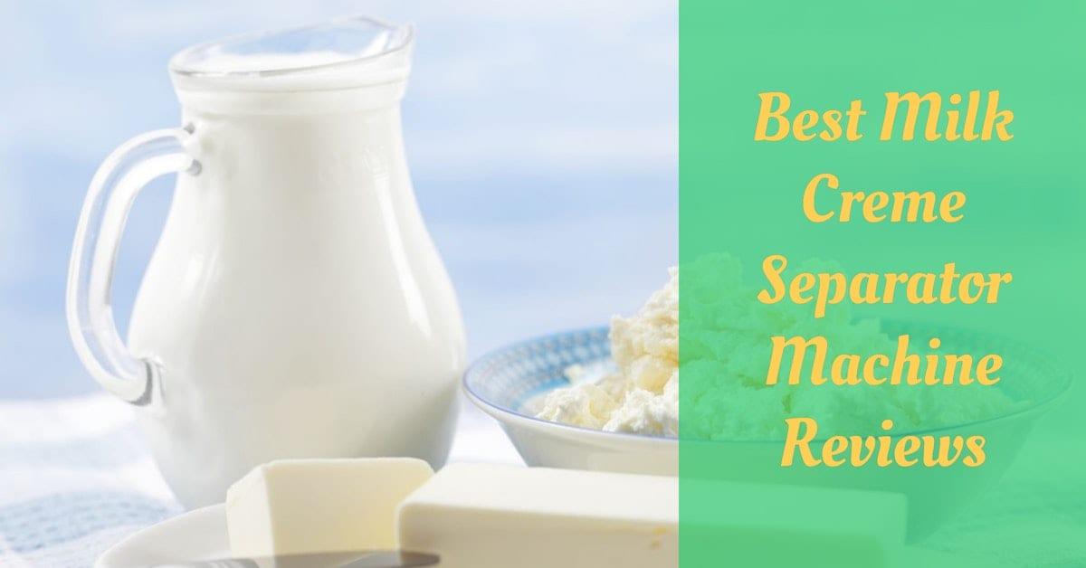 Best Milk Creme Separator Machine Reviews